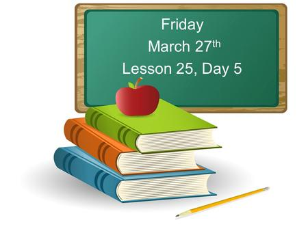 Friday March 27 th Lesson 25, Day 5. Objective: To listen and respond appropriately to oral communication. Question of the Day: Name an animal. What would.