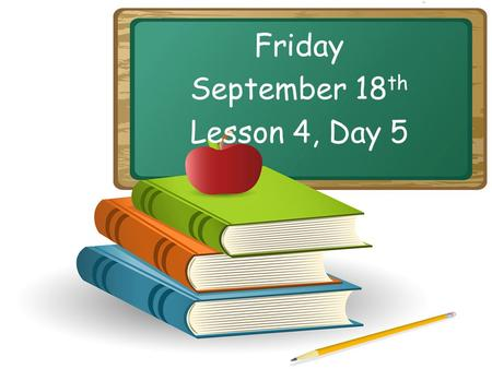 Friday September 18 th Lesson 4, Day 5. Objective: To listen and respond appropriately to oral communication. Question of the Day: What is your favorite.