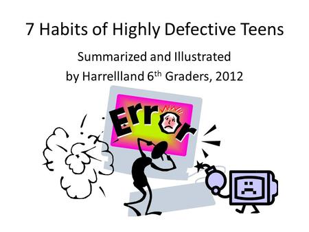 7 Habits of Highly Defective Teens Summarized and Illustrated by Harrellland 6 th Graders, 2012.