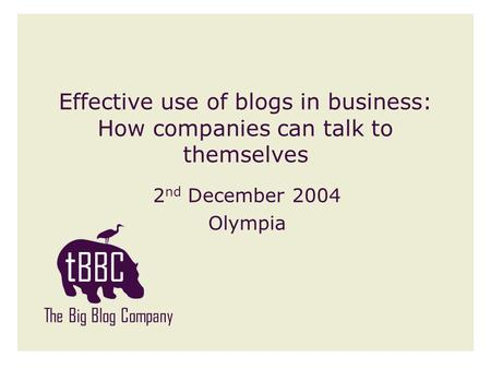 Effective use of blogs in business: How companies can talk to themselves 2 nd December 2004 Olympia The Big Blog Company.