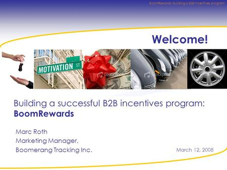 BoomRewards: Building a B2B incentives program Welcome! Building a successful B2B incentives program: BoomRewards Marc Roth Marketing Manager, Boomerang.