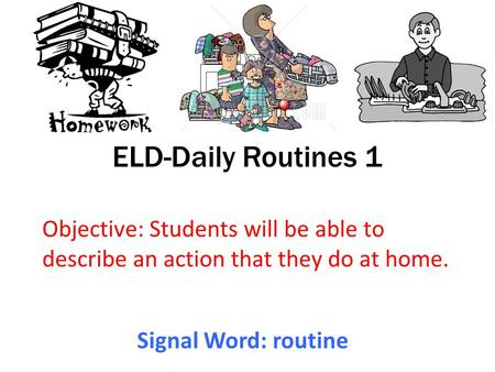 ELD-Daily Routines 1 Objective: Students will be able to describe an action that they do at home. Signal Word: routine.