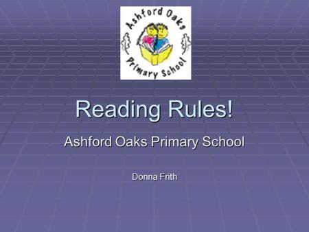 Reading Rules! Ashford Oaks Primary School Donna Frith.
