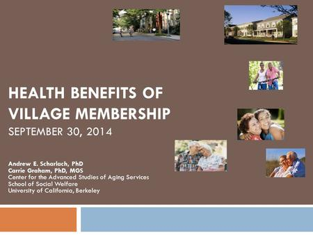HEALTH BENEFITS OF VILLAGE MEMBERSHIP SEPTEMBER 30, 2014 Andrew E. Scharlach, PhD Carrie Graham, PhD, MGS Center for the Advanced Studies of Aging Services.