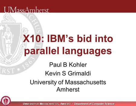 U NIVERSITY OF M ASSACHUSETTS, A MHERST Department of Computer Science X10: IBM's bid into parallel languages Paul B Kohler Kevin S Grimaldi University.