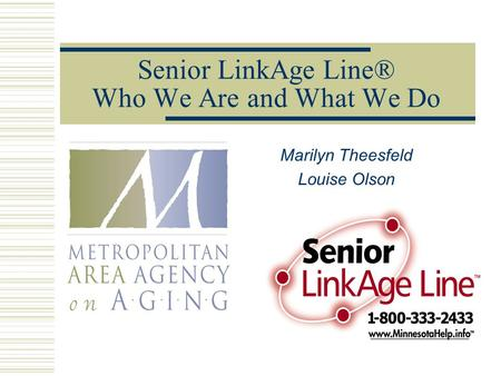 Senior LinkAge Line® Who We Are and What We Do Marilyn Theesfeld Louise Olson.