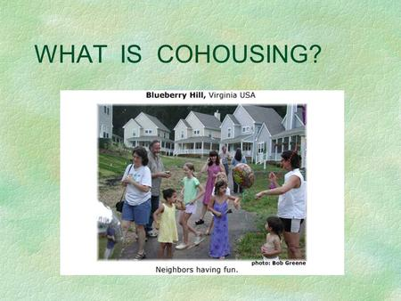 WHAT IS COHOUSING?. Cohousing... is a form of intentional community that was imported to the United States from Denmark in the late 80s. provides the.