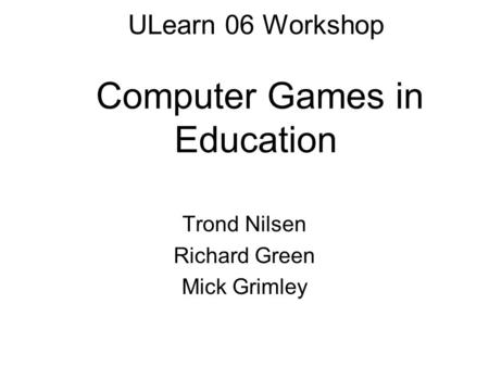 ULearn 06 Workshop Computer Games in Education Trond Nilsen Richard Green Mick Grimley.