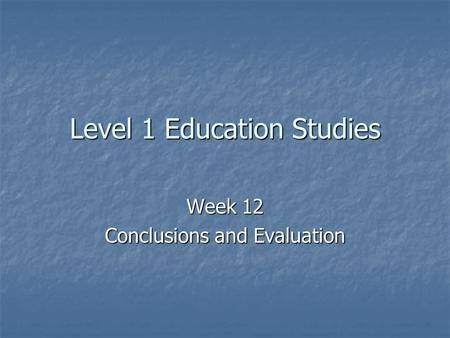 Level 1 Education Studies Week 12 Conclusions and Evaluation.