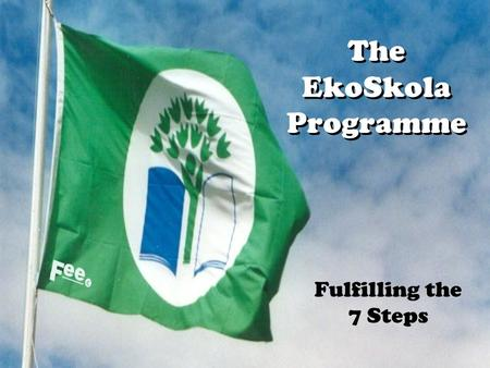 The EkoSkola Programme Fulfilling the 7 Steps. Developing a School Development Plan Aims Where do we want to go? Audit Where are we now? Priorities What.