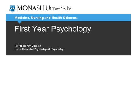 Medicine, Nursing and Health Sciences First Year Psychology Professor Kim Cornish Head, School of Psychology & Psychiatry.
