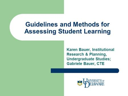 Guidelines and Methods for Assessing Student Learning Karen Bauer, Institutional Research & Planning, Undergraduate Studies; Gabriele Bauer, CTE.