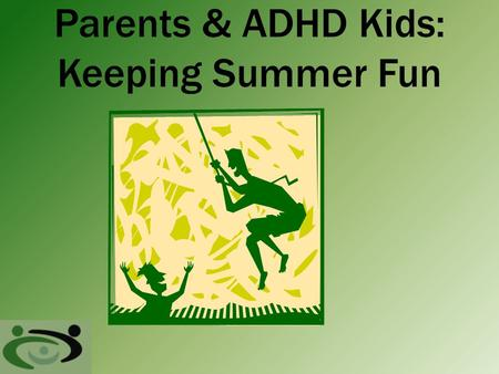Parents & ADHD Kids: Keeping Summer Fun. Joys of Summer Freedom from Routine Sleep late, stay up late, no rush to get dress Unstructured Time Hang out.