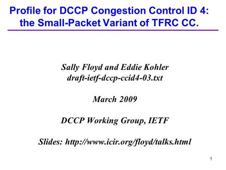 1 Profile for DCCP Congestion Control ID 4: the Small-Packet Variant of TFRC CC. Sally Floyd and Eddie Kohler draft-ietf-dccp-ccid4-03.txt March 2009 DCCP.