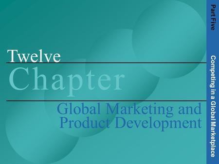 Twelve C h a p t e rC h a p t e r Global Marketing and Product Development Part Five Competing in a Global Marketplace.