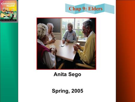 Chap 9: Elders Anita Sego Spring, 2005. Chap 9: Elders Chapter Objectives Identify the signs of an aging population. Define the following groups-old,