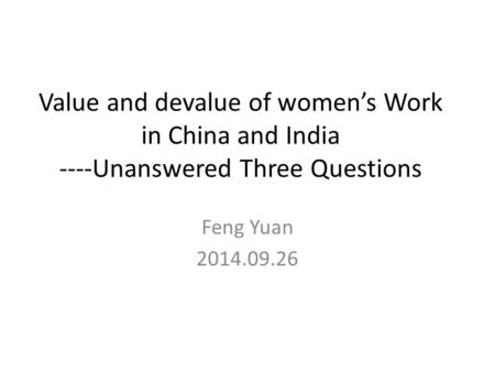 Value and devalue of women's Work in China and India ----Unanswered Three Questions Feng Yuan 2014.09.26.