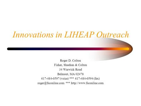 Innovations in LIHEAP Outreach Roger D. Colton Fisher, Sheehan & Colton 34 Warwick Road Belmont, MA 02478 617-484-0597 (voice) *** 617-484-0594 (fax)