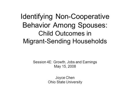 Identifying Non-Cooperative Behavior Among Spouses: Child Outcomes in Migrant-Sending Households Session 4E: Growth, Jobs and Earnings May 15, 2008 Joyce.