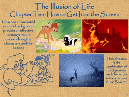 The Illusion of Life Chapter Ten: How to Get It on the Screen 33 How can an animated scene's background provide an effective setting without overwhelming.