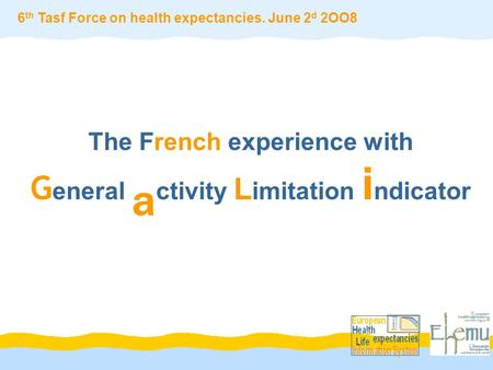 The French experience with G eneral a ctivity L imitation i ndicator 6 th Tasf Force on health expectancies. June 2 d 2OO8.