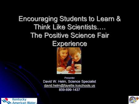 Encouraging Students to Learn & Think Like Scientists…. The Positive Science Fair Experience Presenter David W. Helm, Science Specialist
