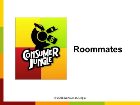 © 2006 Consumer Jungle Roommates. © 2006 Consumer Jungle Advantages of a Roommate Save money Can meet new people Shared responsibility Safety More (affordable)
