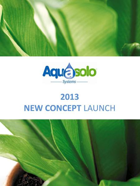 2013 NEW CONCEPT LAUNCH. The culmination of 3 years of development and product innovation! NEW CONCEPT Aquasolo THE automated and natural solution for.