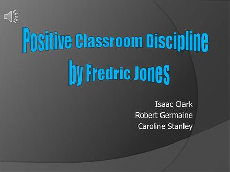 "Isaac Clark Robert Germaine Caroline Stanley. Classroom management must be built from the ground up so that most problems do not occur."" -Dr. Fred Jones."