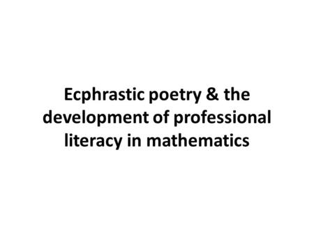Ecphrastic poetry & the development of professional literacy in mathematics.