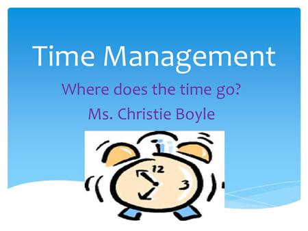 Time Management Where does the time go? Ms. Christie Boyle.