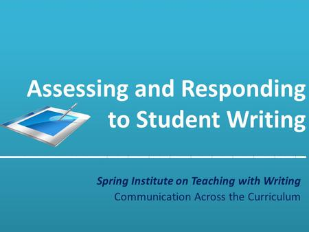 Assessing and Responding to Student Writing ______________________________  Spring Institute on Teaching with Writing Communication Across the Curriculum.