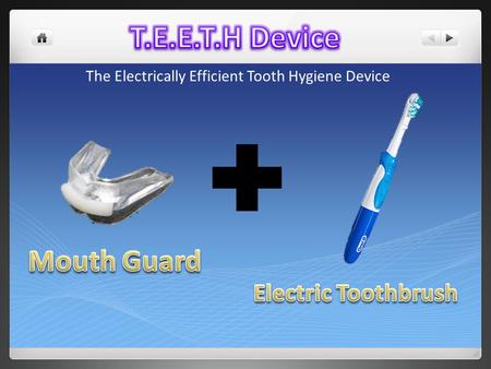 The Electrically Efficient Tooth Hygiene Device. The main concept is to take the structure of a rubber mouth guard and the cleaning vibration of an electric.