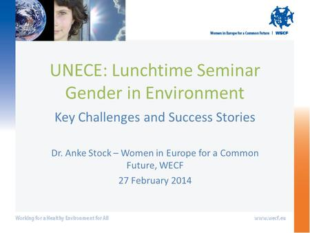 UNECE: Lunchtime Seminar Gender in Environment Key Challenges and Success Stories Dr. Anke Stock – Women in Europe for a Common Future, WECF 27 February.