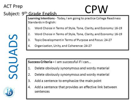 SQUADS ACT Prep Subject: 9 th Grade English Learning Intentions - Today, I am going to practice College Readiness Standards in English: 1.Word Choice in.