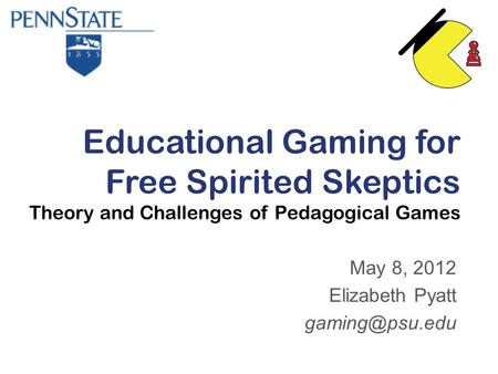 Educational Gaming for Free Spirited Skeptics Theory and Challenges of Pedagogical Games May 8, 2012 Elizabeth Pyatt