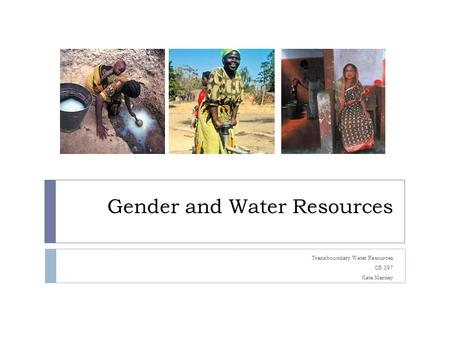 Gender and Water Resources Transboundary Water Resources CE 397 Kate Marney.