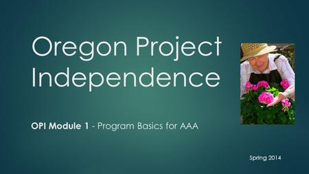 Oregon Project Independence OPI Module 1 - Program Basics for AAA Spring 2014.