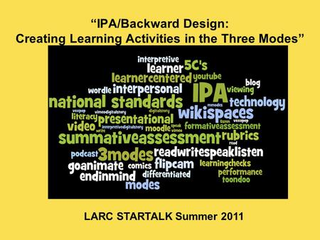 """IPA/Backward Design: Creating Learning Activities in the Three Modes"" LARC STARTALK Summer 2011."