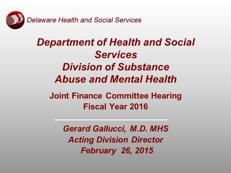 Joint Finance Committee Hearing Fiscal Year 2016 Gerard Gallucci, M.D. MHS Acting Division Director February 26, 2015 Department of Health and Social Services.