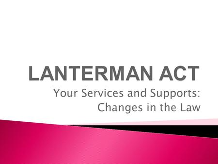 Your Services and Supports: Changes in the Law.  Changes were made in the law by the California legislature.  Changes became effective on July 28, 2009,