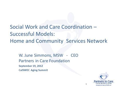 Social Work and Care Coordination – Successful Models: Home and Community Services Network W. June Simmons, MSW - CEO Partners in Care Foundation September.