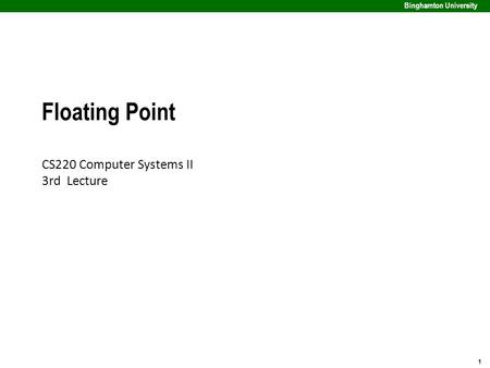1 Binghamton University Floating Point CS220 Computer Systems II 3rd Lecture.