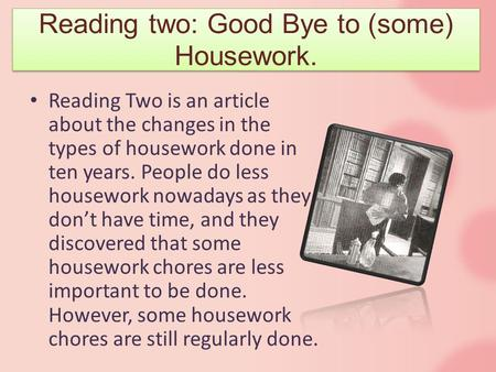 Reading Two is an article about the changes in the types of housework done in ten years. People do less housework nowadays as they don't have time, and.