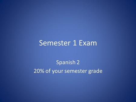 Semester 1 Exam Spanish 2 20% of your semester grade.