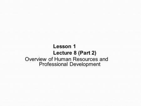 Lesson 1 Lecture 8 (Part 2) Overview of Human Resources and Professional Development.