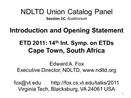 1 NDLTD Union Catalog Panel Session 1C, Auditorium Introduction and Opening Statement ETD 2011: 14 th Int. Symp. on ETDs Cape Town, South Africa Edward.