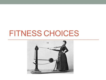 FITNESS CHOICES. Fitness Choices What does exercise mean to people? Exercise choices What influences choice?