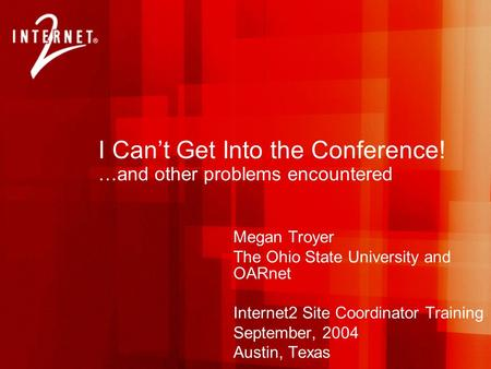 I Can't Get Into the Conference! …and other problems encountered Megan Troyer The Ohio State University and OARnet Internet2 Site Coordinator Training.