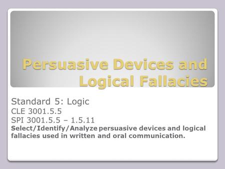 Persuasive Devices and Logical Fallacies Standard 5: Logic CLE 3001.5.5 SPI 3001.5.5 – 1.5.11 Select/Identify/Analyze persuasive devices and logical fallacies.